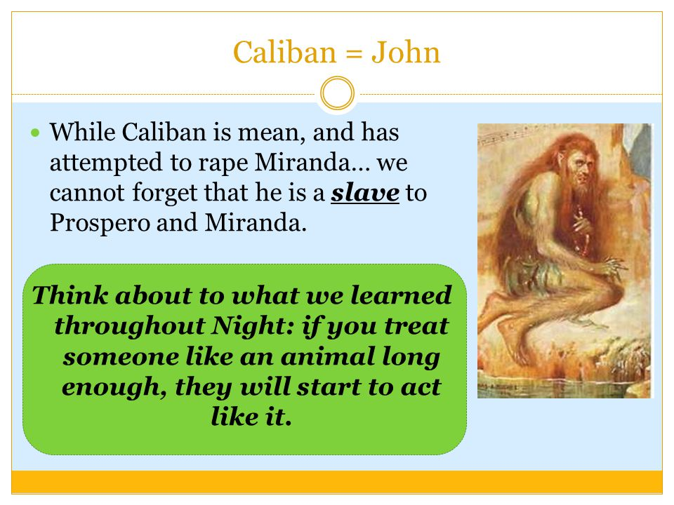 Caliban = John While Caliban is mean, and has attempted to rape Miranda… we cannot forget that he is a slave to Prospero and Miranda. Think about to w