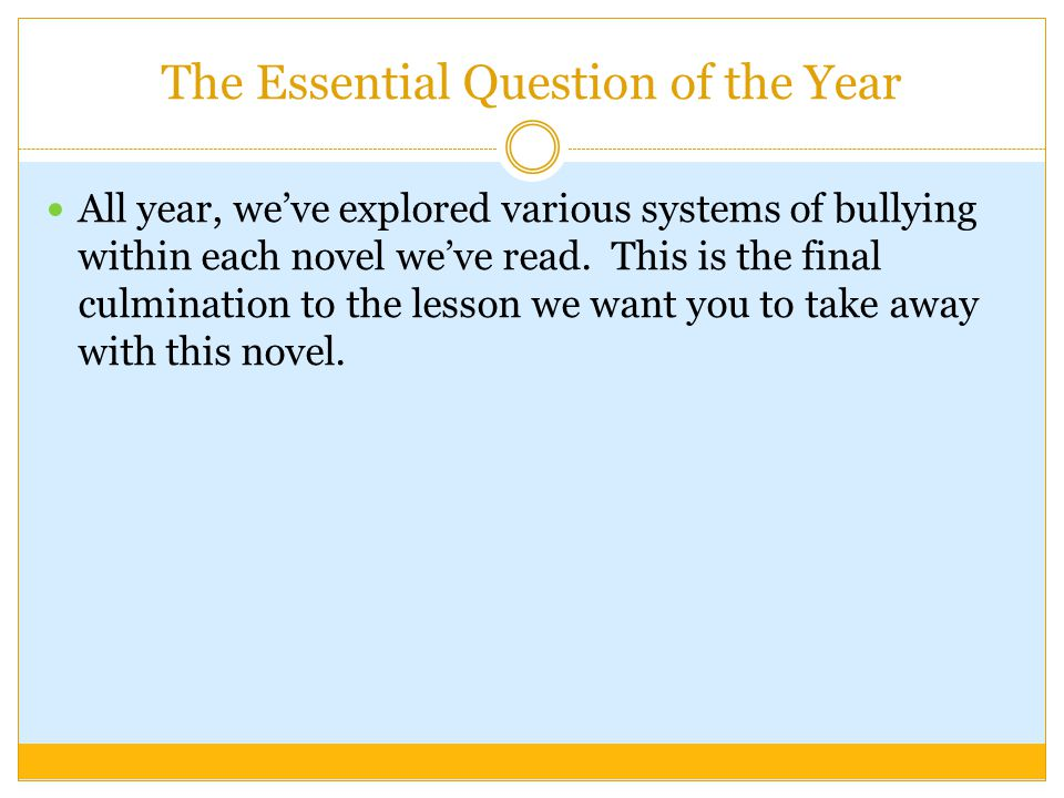 The Essential Question of the Year All year, we've explored various systems of bullying within each novel we've read.