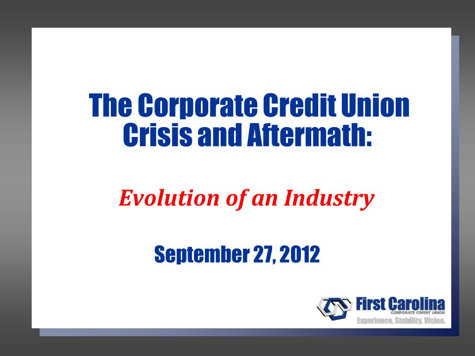 The Corporate Credit Union Crisis and Aftermath: Evolution of an Industry September 27, 2012