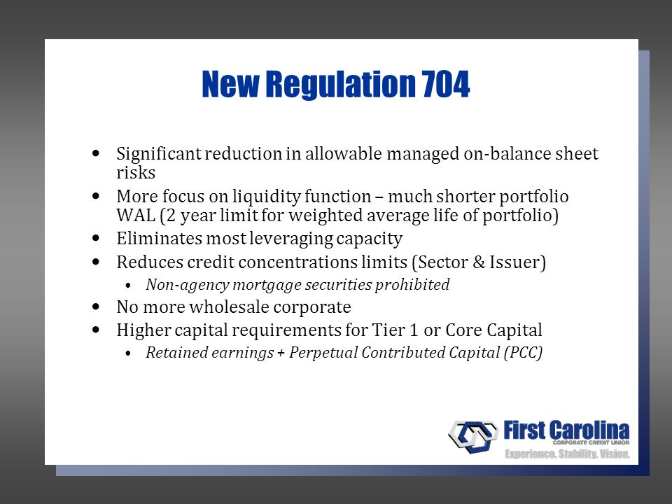 New Regulation 704 Significant reduction in allowable managed on-balance sheet risks More focus on liquidity function – much shorter portfolio WAL (2 year limit for weighted average life of portfolio) Eliminates most leveraging capacity Reduces credit concentrations limits (Sector & Issuer) Non-agency mortgage securities prohibited No more wholesale corporate Higher capital requirements for Tier 1 or Core Capital Retained earnings + Perpetual Contributed Capital (PCC)