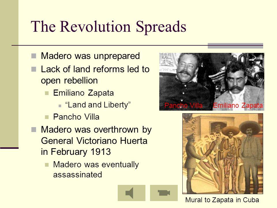 "The Revolution Spreads Madero was unprepared Lack of land reforms led to open rebellion Emiliano Zapata ""Land and Liberty"" Pancho Villa Madero was ove"