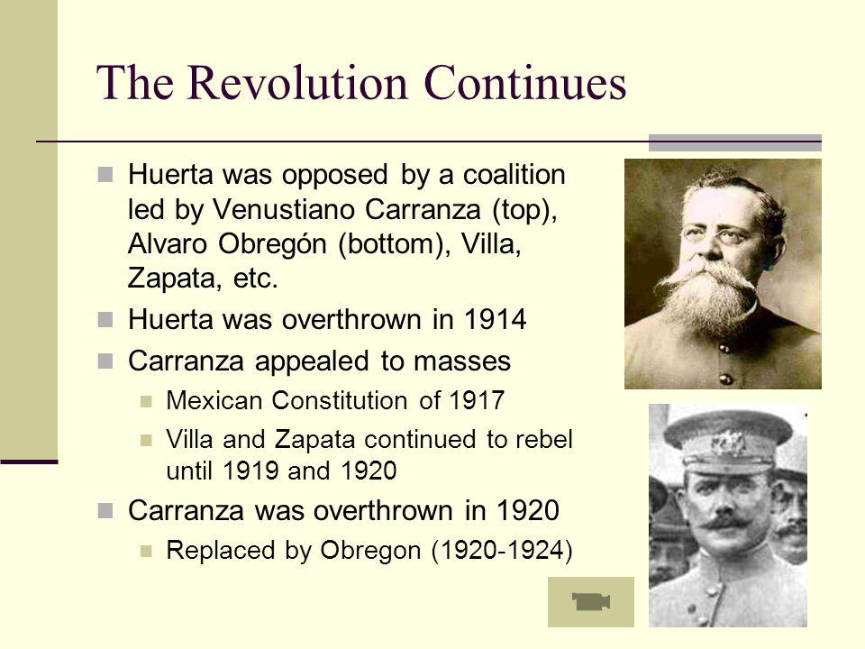 The Revolution Continues Huerta was opposed by a coalition led by Venustiano Carranza (top), Alvaro Obregón (bottom), Villa, Zapata, etc. Huerta was o