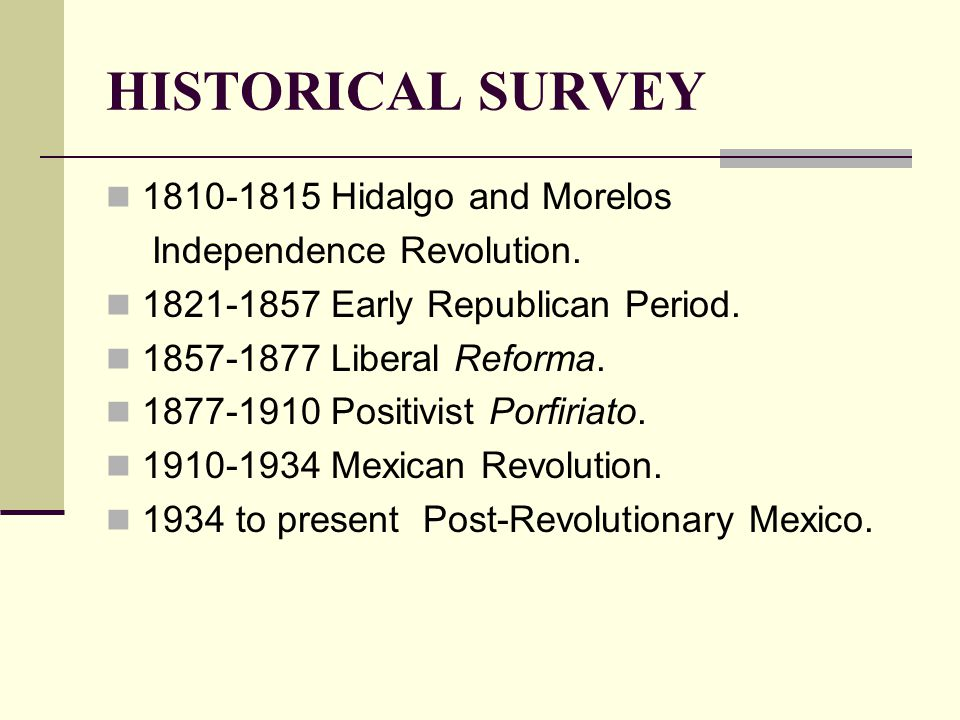 HISTORICAL SURVEY 1810-1815 Hidalgo and Morelos Independence Revolution. 1821-1857 Early Republican Period. 1857-1877 Liberal Reforma. 1877-1910 Posit