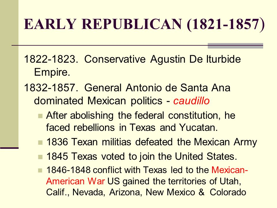 EARLY REPUBLICAN (1821-1857 ) 1822-1823. Conservative Agustin De Iturbide Empire. 1832-1857. General Antonio de Santa Ana dominated Mexican politics -