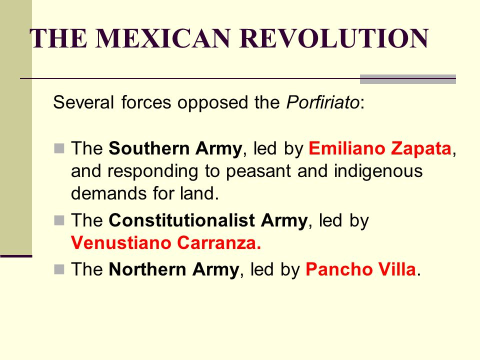 THE MEXICAN REVOLUTION Several forces opposed the Porfiriato: The Southern Army, led by Emiliano Zapata, and responding to peasant and indigenous dema