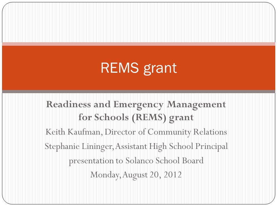 REMS Grant – Readiness and Emergency Management for Schools Federal grant – applied and received in 2009, implemented 2009- 2012 Applied as part of a consortium through IU-13 Improve emergency preparedness and response  needs assessments  Significant staff training  Strengthening our relationships with police, fire - first responders  Tabletop exercise and emergency drill (student evacuation and student-parent reunification)  Development of Solanco All-Hazards Plan  Funds to purchase safety equipment and supplies