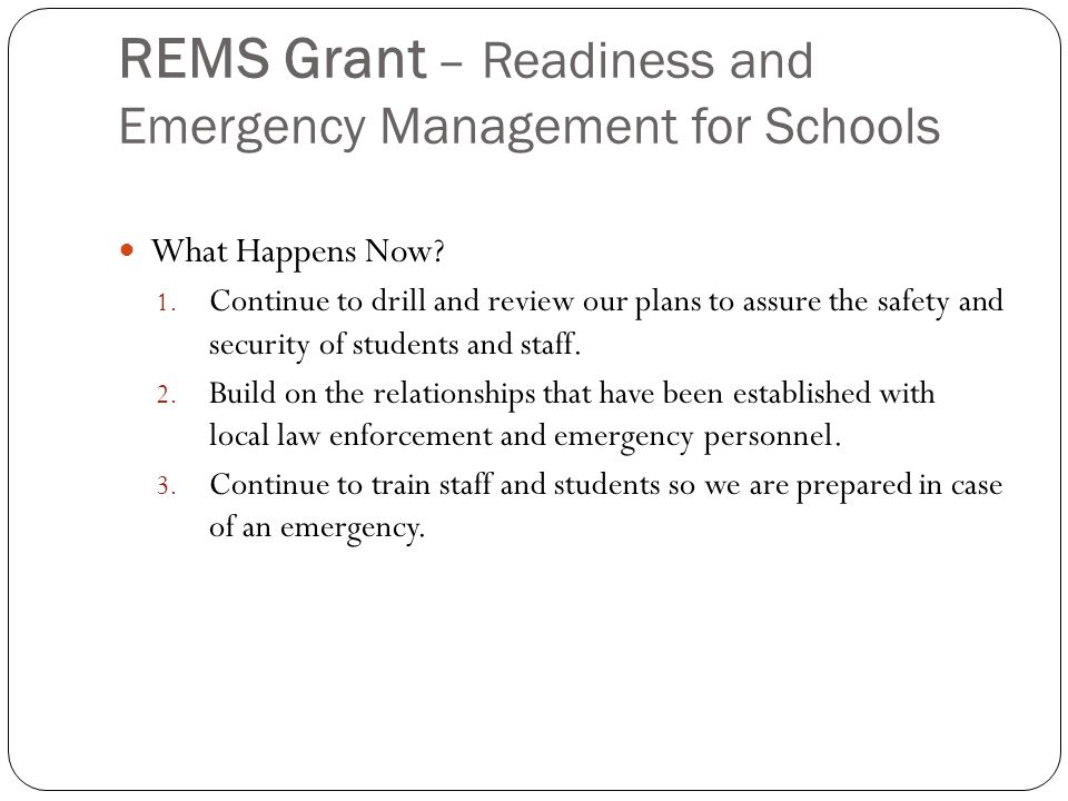 REMS Grant – Readiness and Emergency Management for Schools What Happens Now? 1. Continue to drill and review our plans to assure the safety and secur