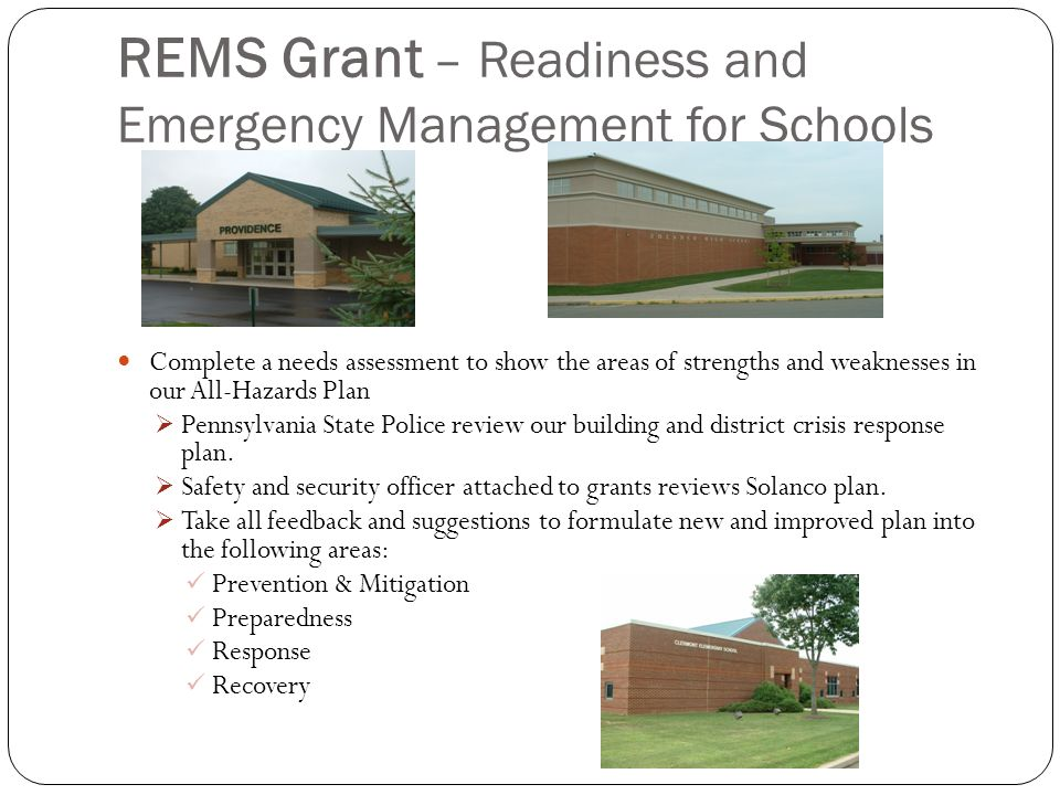 REMS Grant – Readiness and Emergency Management for Schools Complete a needs assessment to show the areas of strengths and weaknesses in our All-Hazards Plan  Pennsylvania State Police review our building and district crisis response plan.