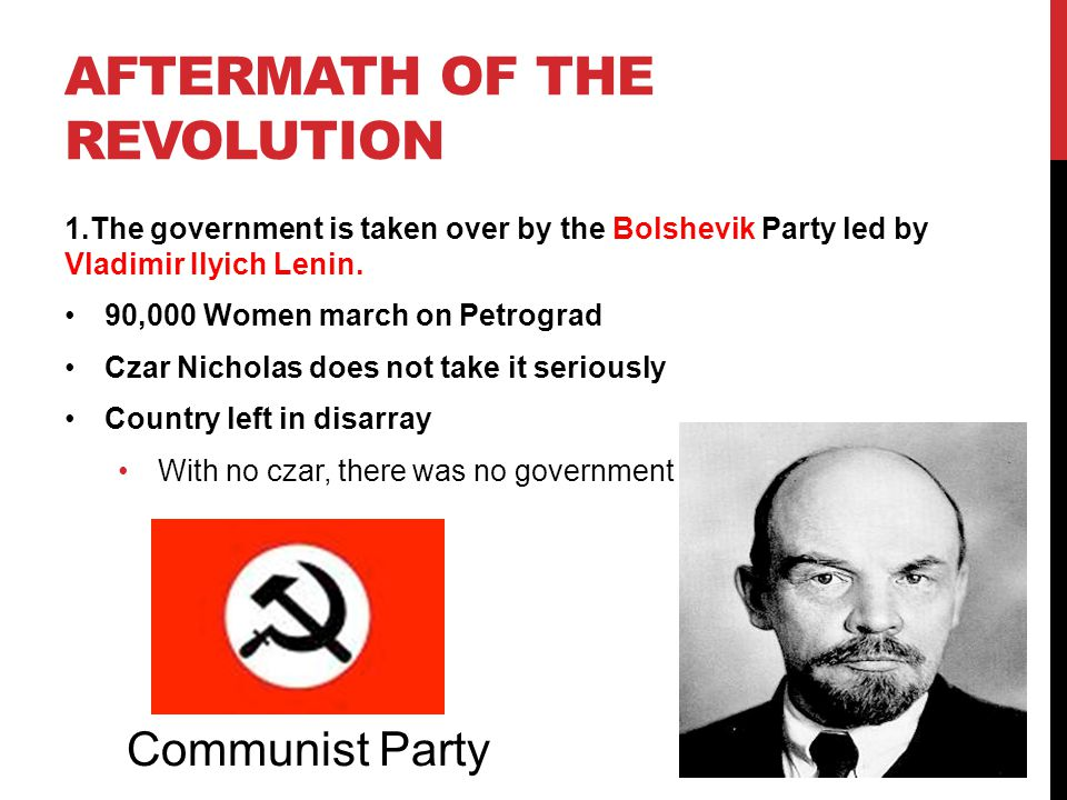AFTERMATH OF THE REVOLUTION 1.The government is taken over by the Bolshevik Party led by Vladimir Ilyich Lenin. 90,000 Women march on Petrograd Czar N