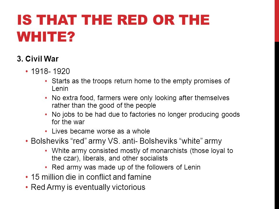 IS THAT THE RED OR THE WHITE? 3. Civil War 1918- 1920 Starts as the troops return home to the empty promises of Lenin No extra food, farmers were only