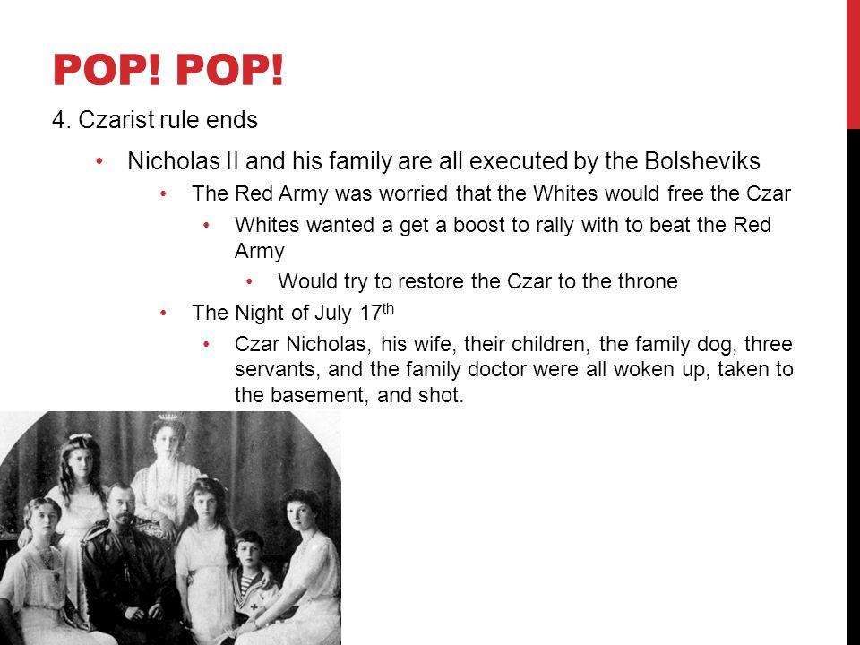 POP! 4. Czarist rule ends Nicholas II and his family are all executed by the Bolsheviks The Red Army was worried that the Whites would free the Czar W