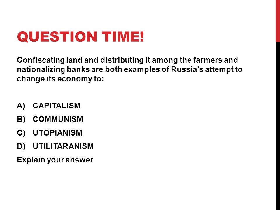 QUESTION TIME! Confiscating land and distributing it among the farmers and nationalizing banks are both examples of Russia's attempt to change its eco