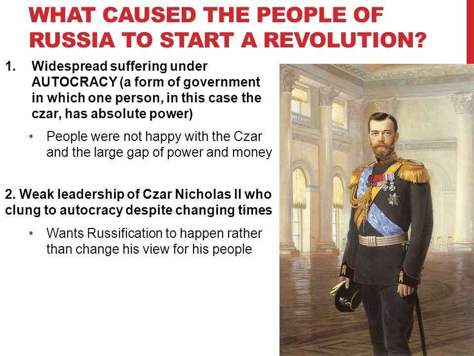 WHAT CAUSED THE PEOPLE OF RUSSIA TO START A REVOLUTION? 1.Widespread suffering under AUTOCRACY (a form of government in which one person, in this case