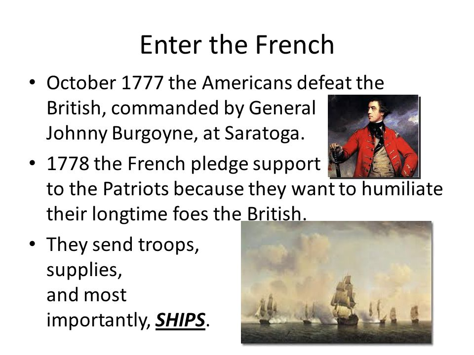 Enter the French October 1777 the Americans defeat the British, commanded by General Johnny Burgoyne, at Saratoga.