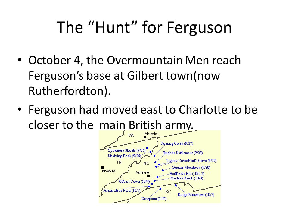 The Hunt for Ferguson October 4, the Overmountain Men reach Ferguson's base at Gilbert town(now Rutherfordton).