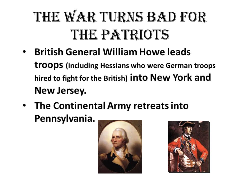 The war turns bad for the Patriots British General William Howe leads troops (including Hessians who were German troops hired to fight for the British) into New York and New Jersey.
