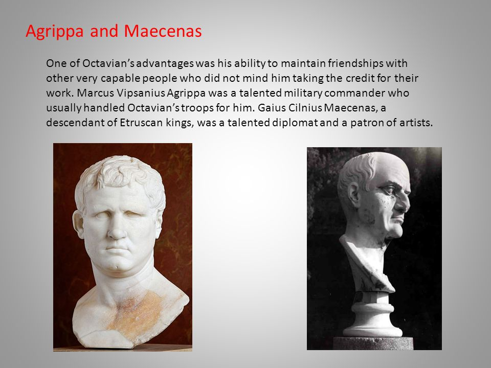 Agrippa and Maecenas One of Octavian's advantages was his ability to maintain friendships with other very capable people who did not mind him taking the credit for their work.