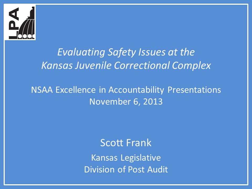 Evaluating Safety Issues at the Kansas Juvenile Correctional Complex NSAA Excellence in Accountability Presentations November 6, 2013 Scott Frank Kansas Legislative Division of Post Audit