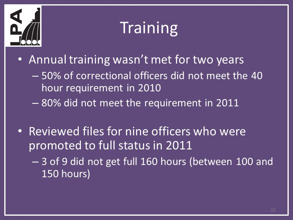 Training Annual training wasn't met for two years – 50% of correctional officers did not meet the 40 hour requirement in 2010 – 80% did not meet the requirement in 2011 Reviewed files for nine officers who were promoted to full status in 2011 – 3 of 9 did not get full 160 hours (between 100 and 150 hours) 22
