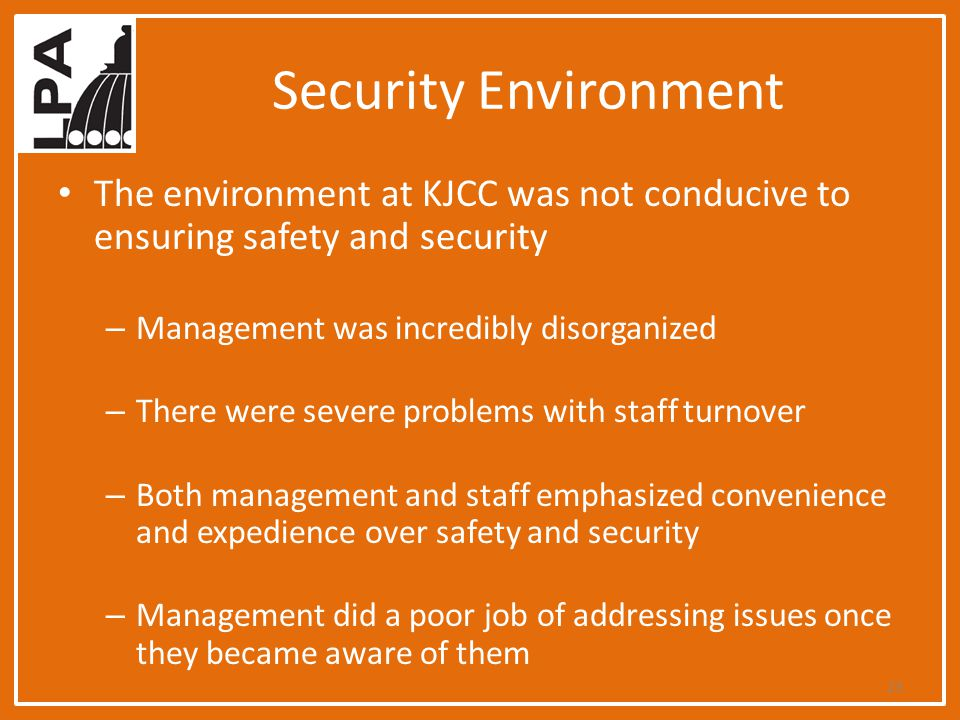 Security Environment The environment at KJCC was not conducive to ensuring safety and security – Management was incredibly disorganized – There were severe problems with staff turnover – Both management and staff emphasized convenience and expedience over safety and security – Management did a poor job of addressing issues once they became aware of them 23