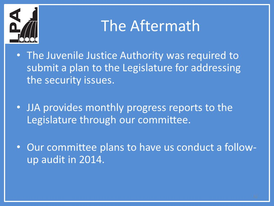 The Aftermath The Juvenile Justice Authority was required to submit a plan to the Legislature for addressing the security issues. JJA provides monthly