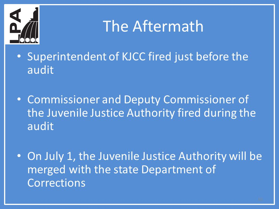 The Aftermath Superintendent of KJCC fired just before the audit Commissioner and Deputy Commissioner of the Juvenile Justice Authority fired during the audit On July 1, the Juvenile Justice Authority will be merged with the state Department of Corrections 33