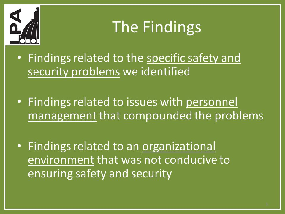 The Findings Findings related to the specific safety and security problems we identified Findings related to issues with personnel management that compounded the problems Findings related to an organizational environment that was not conducive to ensuring safety and security 8