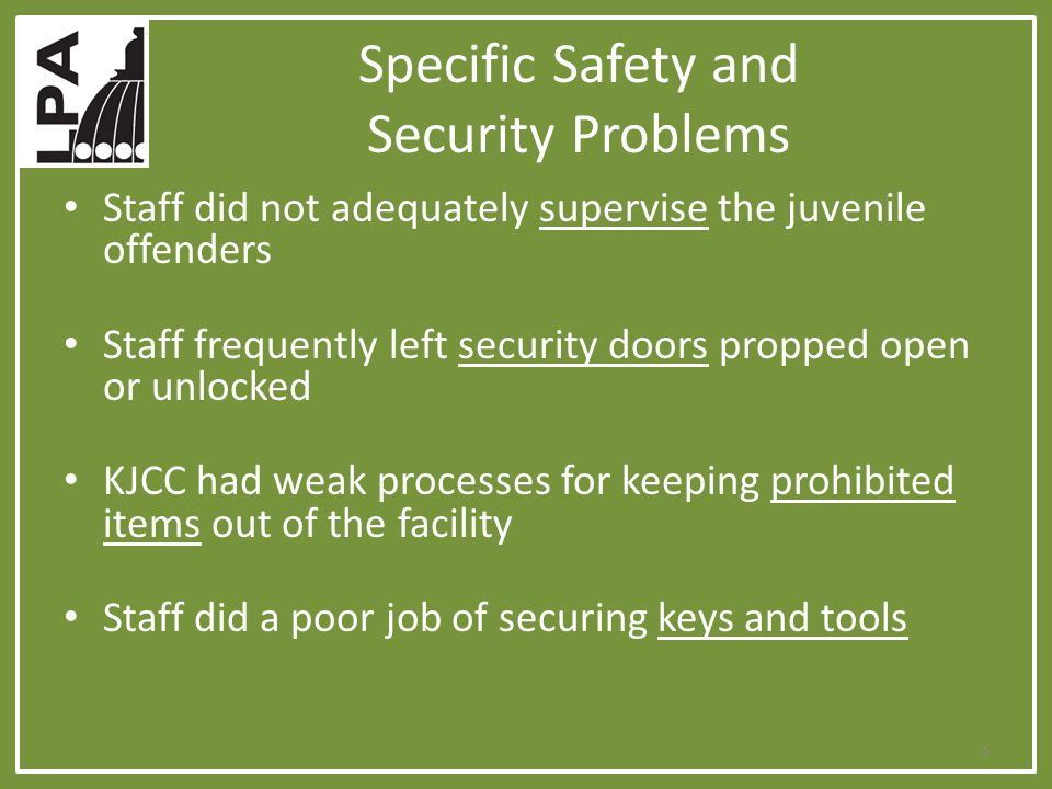Specific Safety and Security Problems Staff did not adequately supervise the juvenile offenders Staff frequently left security doors propped open or unlocked KJCC had weak processes for keeping prohibited items out of the facility Staff did a poor job of securing keys and tools 9