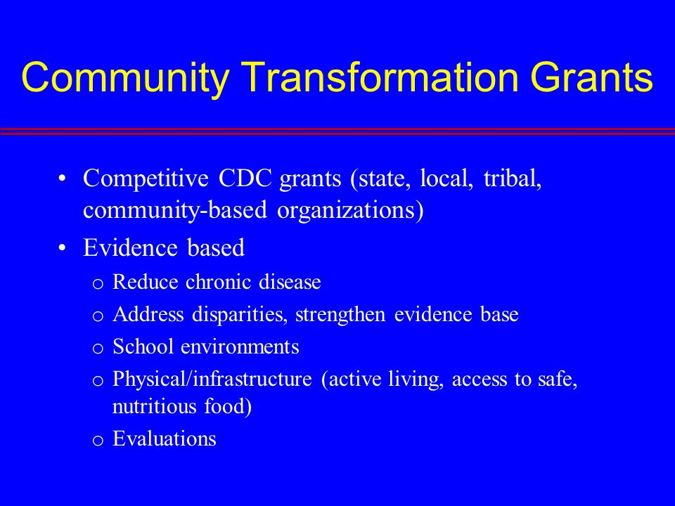 Community Transformation Grants Competitive CDC grants (state, local, tribal, community-based organizations) Evidence based o Reduce chronic disease o Address disparities, strengthen evidence base o School environments o Physical/infrastructure (active living, access to safe, nutritious food) o Evaluations