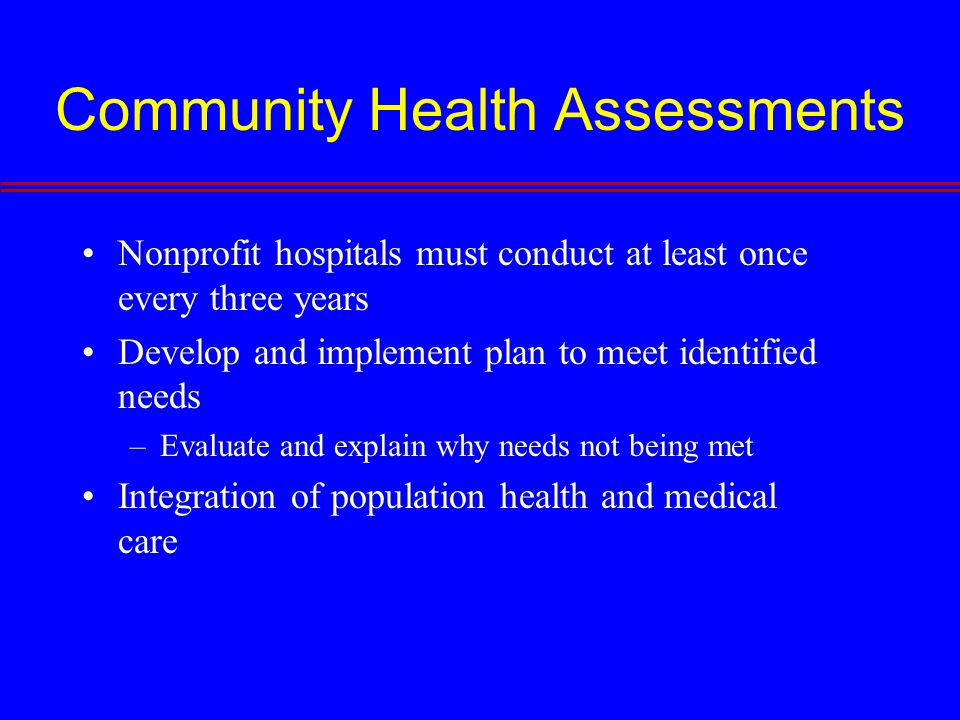 Community Health Assessments Nonprofit hospitals must conduct at least once every three years Develop and implement plan to meet identified needs –Evaluate and explain why needs not being met Integration of population health and medical care