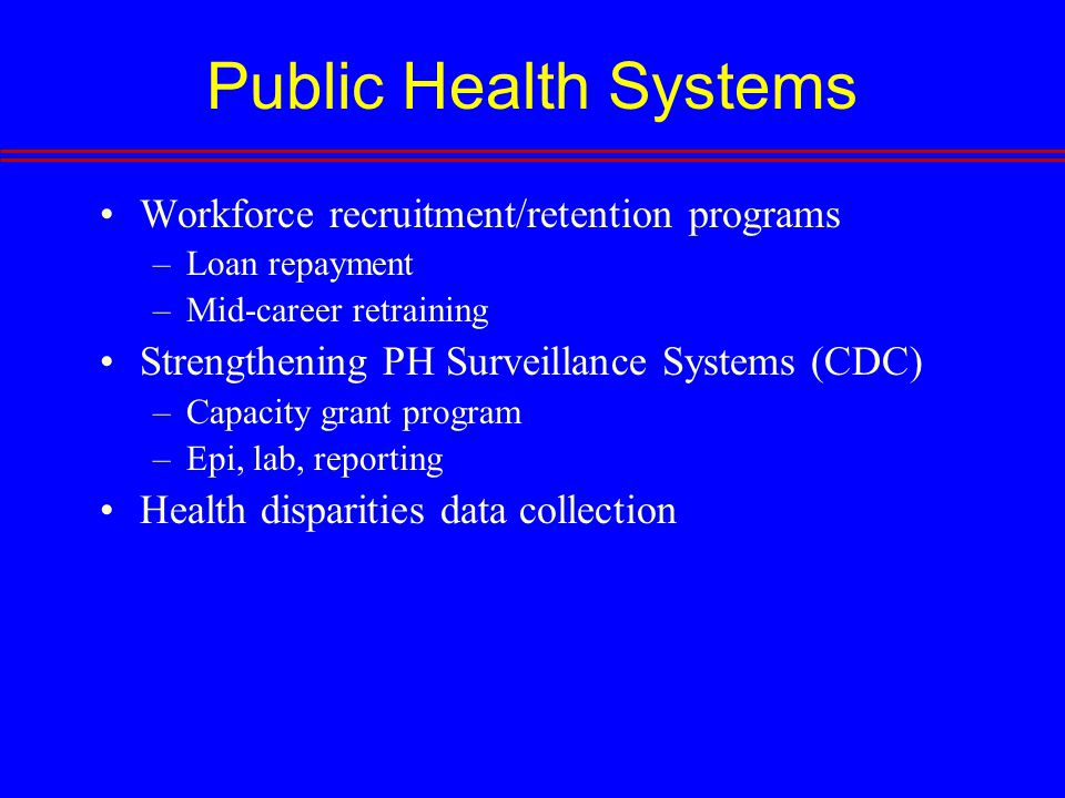 Public Health Systems Workforce recruitment/retention programs –Loan repayment –Mid-career retraining Strengthening PH Surveillance Systems (CDC) –Capacity grant program –Epi, lab, reporting Health disparities data collection