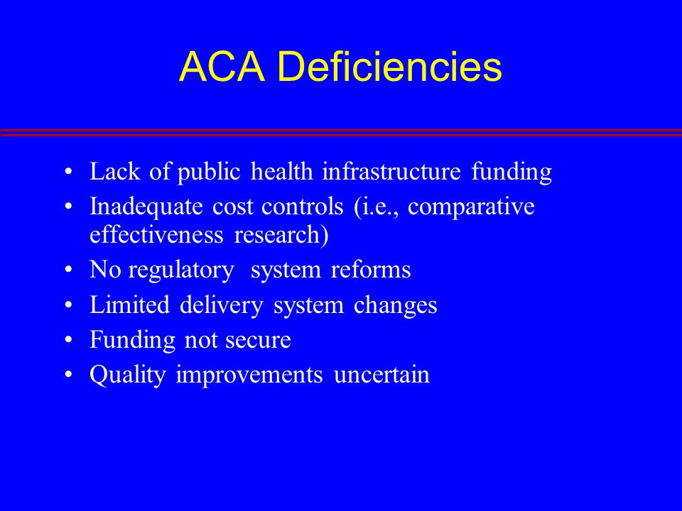 ACA Deficiencies Lack of public health infrastructure funding Inadequate cost controls (i.e., comparative effectiveness research) No regulatory system reforms Limited delivery system changes Funding not secure Quality improvements uncertain