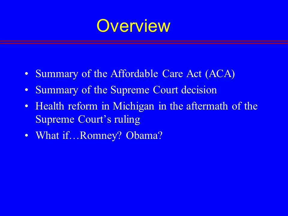 Overview Summary of the Affordable Care Act (ACA) Summary of the Supreme Court decision Health reform in Michigan in the aftermath of the Supreme Court's ruling What if…Romney.