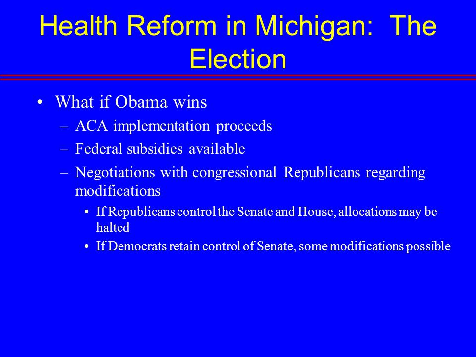Health Reform in Michigan: The Election What if Obama wins –ACA implementation proceeds –Federal subsidies available –Negotiations with congressional Republicans regarding modifications If Republicans control the Senate and House, allocations may be halted If Democrats retain control of Senate, some modifications possible