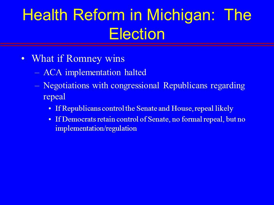 Health Reform in Michigan: The Election What if Romney wins –ACA implementation halted –Negotiations with congressional Republicans regarding repeal If Republicans control the Senate and House, repeal likely If Democrats retain control of Senate, no formal repeal, but no implementation/regulation