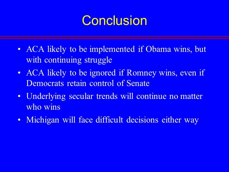 Conclusion ACA likely to be implemented if Obama wins, but with continuing struggle ACA likely to be ignored if Romney wins, even if Democrats retain control of Senate Underlying secular trends will continue no matter who wins Michigan will face difficult decisions either way