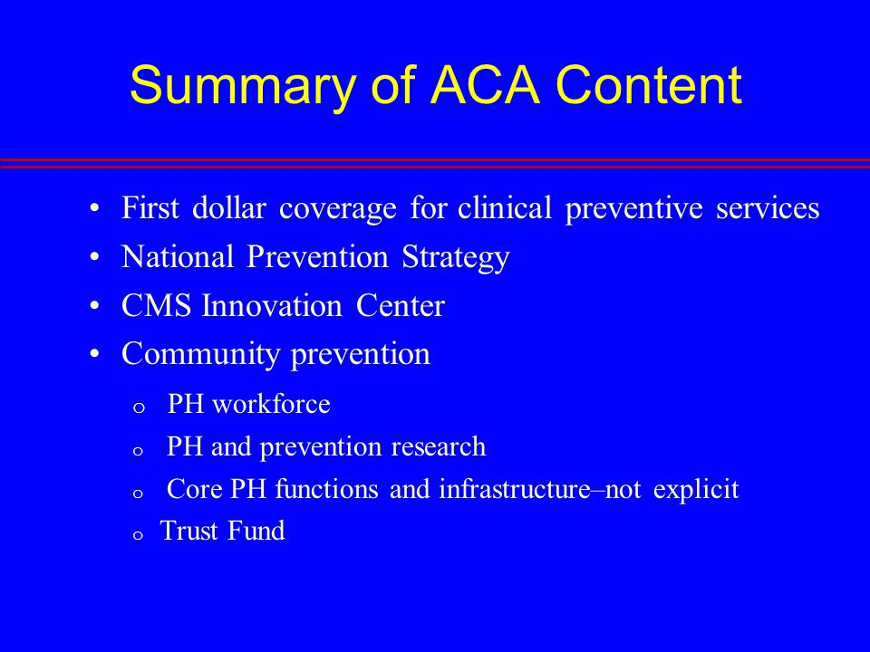 Summary of ACA Content First dollar coverage for clinical preventive services National Prevention Strategy CMS Innovation Center Community prevention o PH workforce o PH and prevention research o Core PH functions and infrastructure–not explicit o Trust Fund