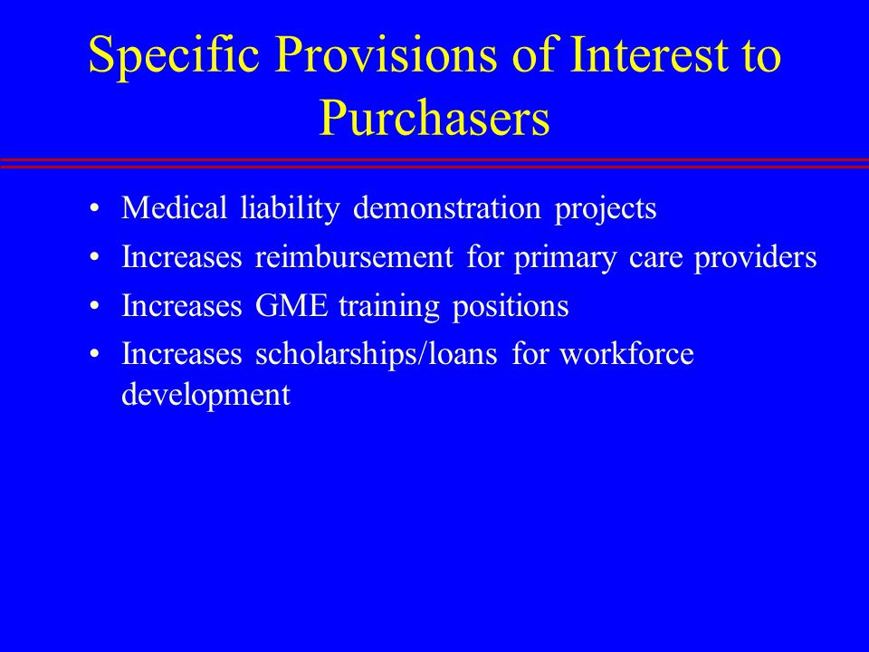 Specific Provisions of Interest to Purchasers Medical liability demonstration projects Increases reimbursement for primary care providers Increases GME training positions Increases scholarships/loans for workforce development