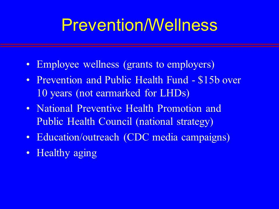 Prevention/Wellness Employee wellness (grants to employers) Prevention and Public Health Fund - $15b over 10 years (not earmarked for LHDs) National Preventive Health Promotion and Public Health Council (national strategy) Education/outreach (CDC media campaigns) Healthy aging