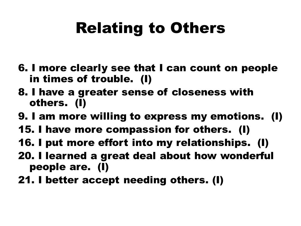 Relating to Others 6. I more clearly see that I can count on people in times of trouble.