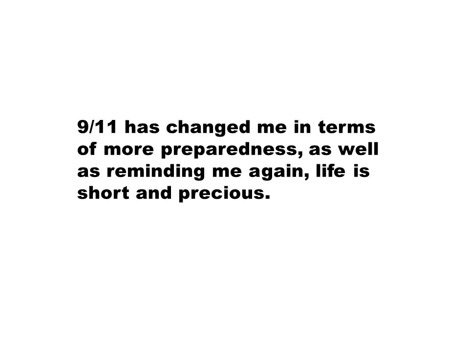 9/11 has changed me in terms of more preparedness, as well as reminding me again, life is short and precious.