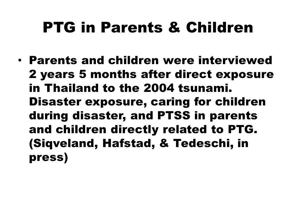 PTG in Parents & Children Parents and children were interviewed 2 years 5 months after direct exposure in Thailand to the 2004 tsunami.