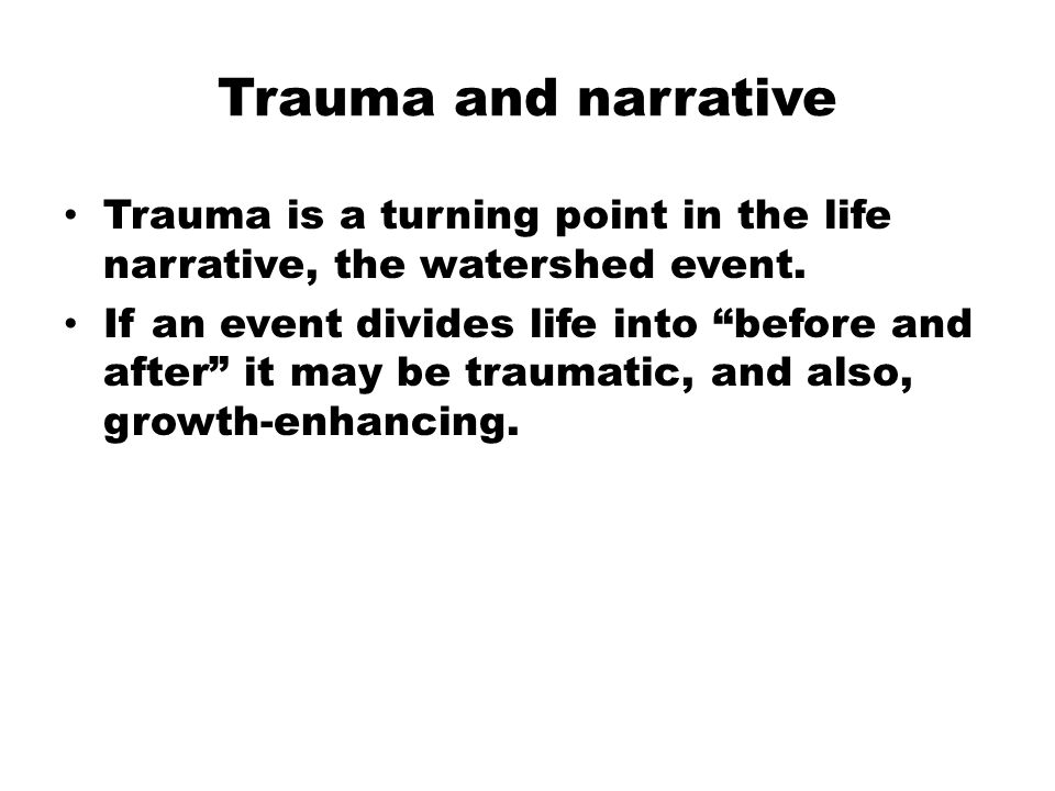 Trauma and narrative Trauma is a turning point in the life narrative, the watershed event.
