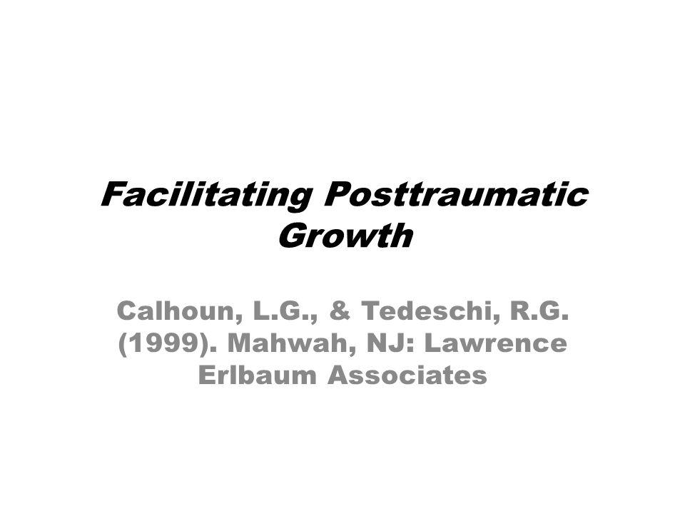 Facilitating Posttraumatic Growth Calhoun, L.G., & Tedeschi, R.G.