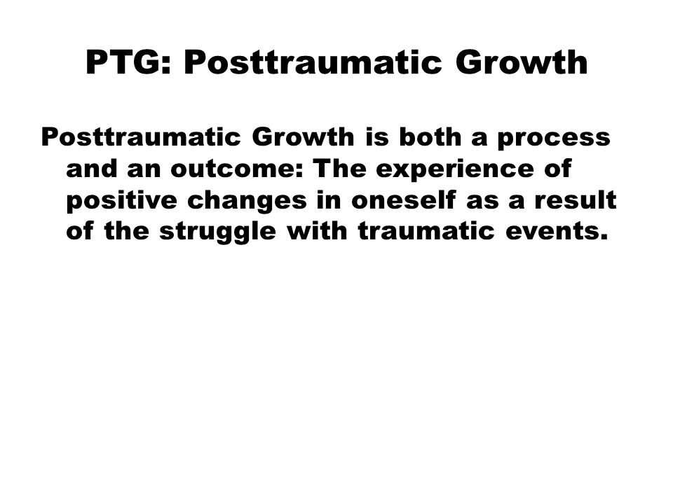 PTG: Posttraumatic Growth Posttraumatic Growth is both a process and an outcome: The experience of positive changes in oneself as a result of the struggle with traumatic events.