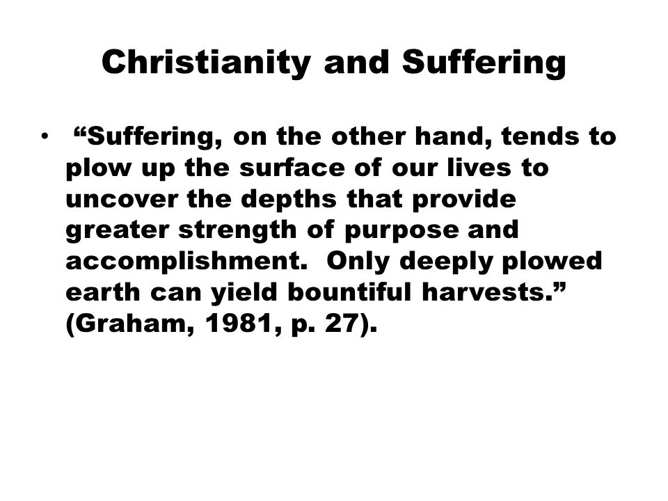 Christianity and Suffering Suffering, on the other hand, tends to plow up the surface of our lives to uncover the depths that provide greater strength of purpose and accomplishment.