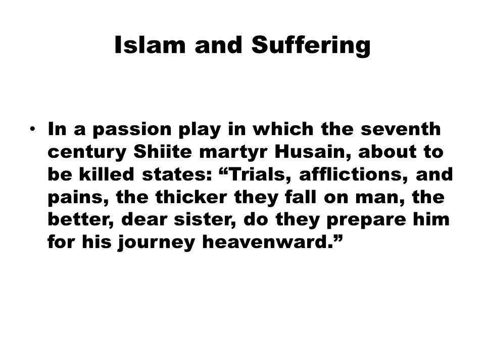 Islam and Suffering In a passion play in which the seventh century Shiite martyr Husain, about to be killed states: Trials, afflictions, and pains, the thicker they fall on man, the better, dear sister, do they prepare him for his journey heavenward.
