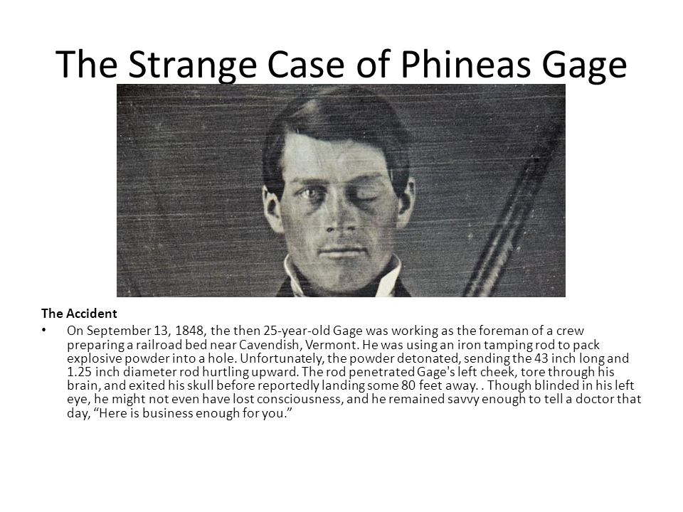 The Strange Case of Phineas Gage The Accident On September 13, 1848, the then 25-year-old Gage was working as the foreman of a crew preparing a railro