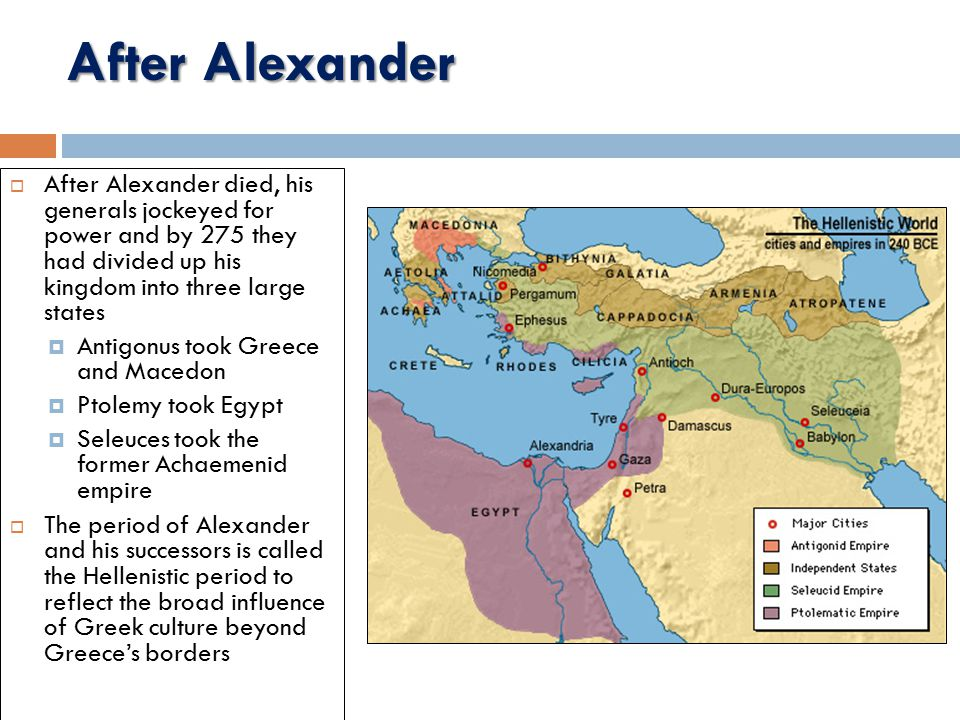 After Alexander  After Alexander died, his generals jockeyed for power and by 275 they had divided up his kingdom into three large states  Antigonus took Greece and Macedon  Ptolemy took Egypt  Seleuces took the former Achaemenid empire  The period of Alexander and his successors is called the Hellenistic period to reflect the broad influence of Greek culture beyond Greece's borders