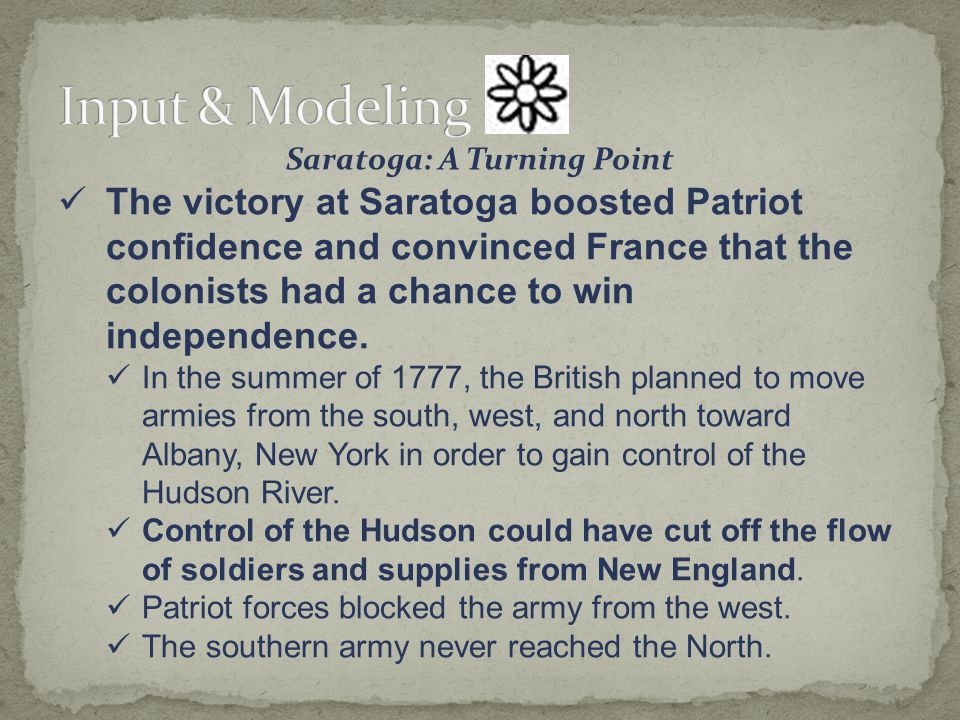 Saratoga: A Turning Point The victory at Saratoga boosted Patriot confidence and convinced France that the colonists had a chance to win independence.